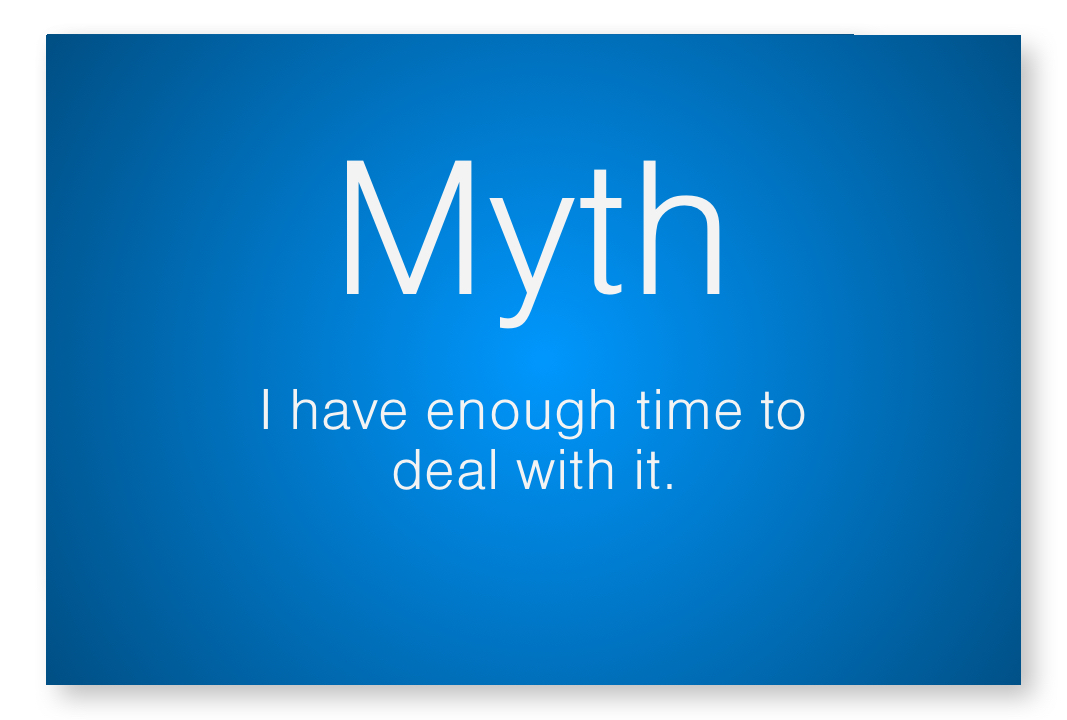 Myth - I have enough time to deal with it